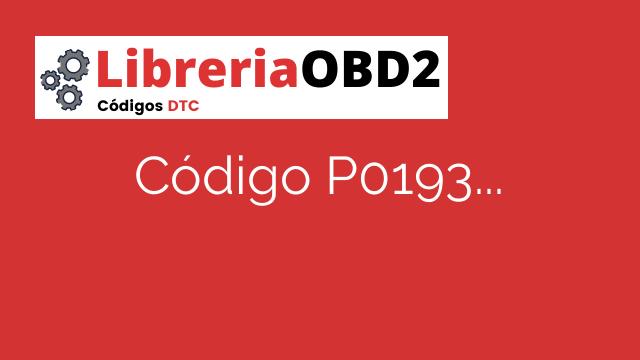 Código P0193 – ¿Qué significa y cómo solucionarlo?